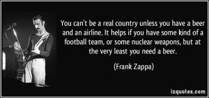 quote-you-can-t-be-a-real-country-unless-you-have-a-beer-and-an-airline-it-helps-if-you-have-some-kind-frank-zappa-204135